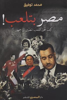 مصر بتلعب ! كيف تحول الشعب المصري إلي جمهور ؟